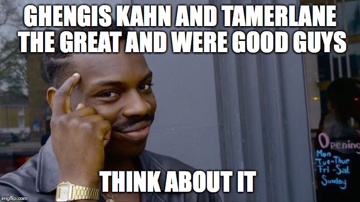 Roll Safe Think About It Meme | GHENGIS KAHN AND TAMERLANE THE GREAT AND WERE GOOD GUYS THINK ABOUT IT | image tagged in memes,roll safe think about it | made w/ Imgflip meme maker