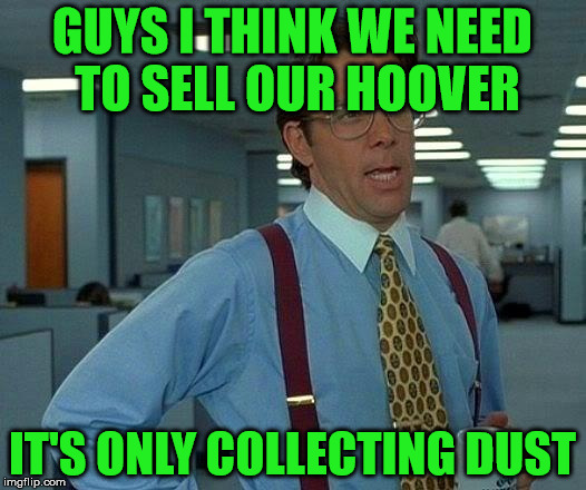 Collecting dust |  GUYS I THINK WE NEED TO SELL OUR HOOVER; IT'S ONLY COLLECTING DUST | image tagged in memes,that would be great,hoover,dust | made w/ Imgflip meme maker