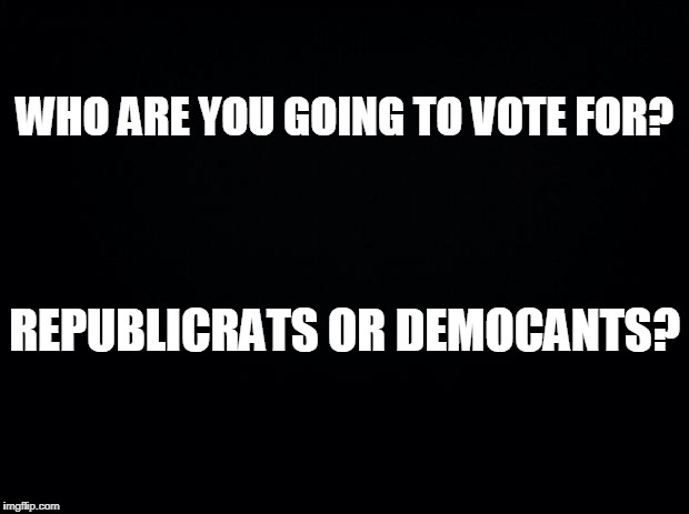 Black background | WHO ARE YOU GOING TO VOTE FOR? REPUBLICRATS OR DEMOCANTS? | image tagged in black background | made w/ Imgflip meme maker