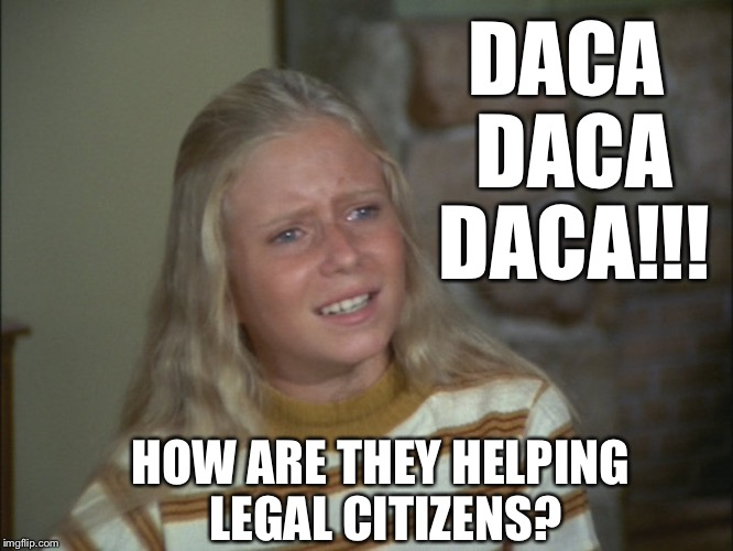 Jan Brady | DACA DACA DACA!!! HOW ARE THEY HELPING LEGAL CITIZENS? | image tagged in jan brady | made w/ Imgflip meme maker