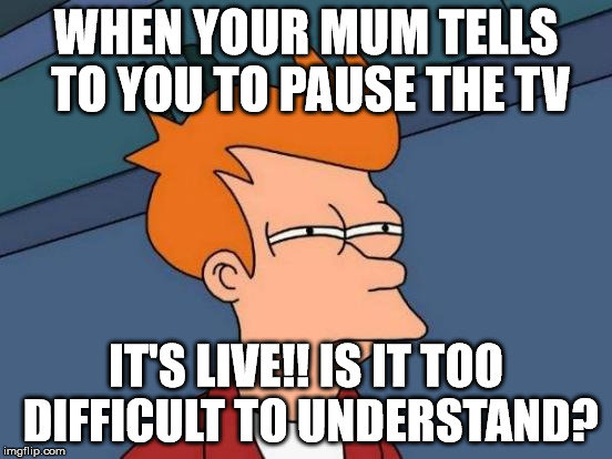 Futurama Fry Meme | WHEN YOUR MUM TELLS TO YOU TO PAUSE THE TV IT'S LIVE!! IS IT TOO DIFFICULT TO UNDERSTAND? | image tagged in memes,futurama fry | made w/ Imgflip meme maker