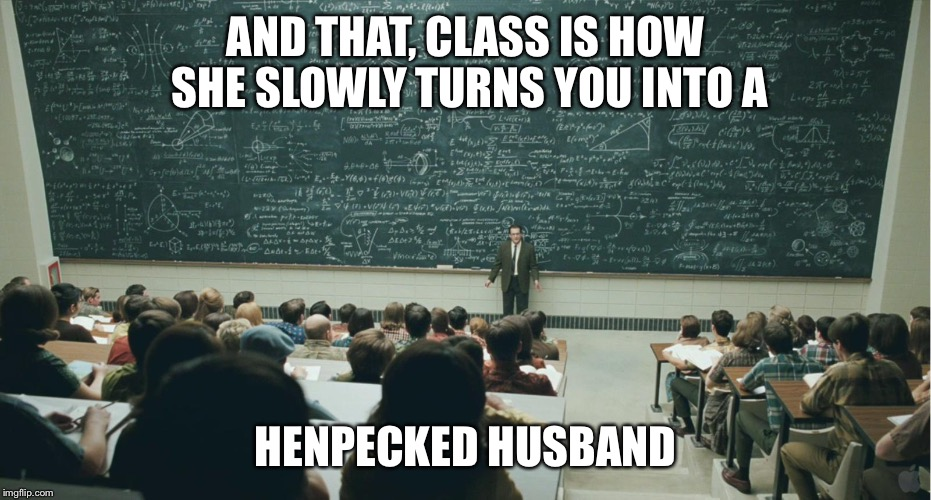 AND THAT, CLASS IS HOW SHE SLOWLY TURNS YOU INTO A HENPECKED HUSBAND | image tagged in and that,class | made w/ Imgflip meme maker
