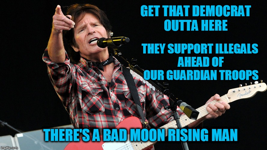 GET THAT DEMOCRAT OUTTA HERE THEY SUPPORT ILLEGALS AHEAD OF OUR GUARDIAN TROOPS THERE'S A BAD MOON RISING MAN | image tagged in ccr | made w/ Imgflip meme maker