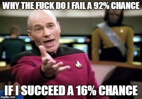 Picard Wtf Meme | WHY THE F**K DO I FAIL A 92% CHANCE IF I SUCCEED A 16% CHANCE | image tagged in memes,picard wtf | made w/ Imgflip meme maker