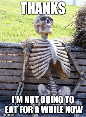 Waiting Skeleton Meme | THANKS I'M NOT GOING TO EAT FOR A WHILE NOW | image tagged in memes,waiting skeleton | made w/ Imgflip meme maker