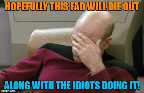 Captain Picard Facepalm Meme | HOPEFULLY THIS FAD WILL DIE OUT ALONG WITH THE IDIOTS DOING IT! | image tagged in memes,captain picard facepalm | made w/ Imgflip meme maker