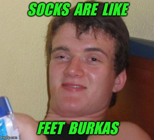 10 Guy Meme | SOCKS  ARE  LIKE FEET  BURKAS | image tagged in memes,10 guy,socks,burkas,burka | made w/ Imgflip meme maker