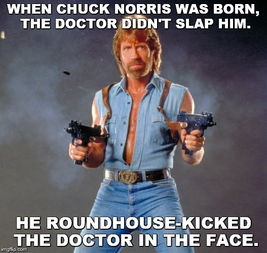 Chuck Norris Guns Meme | WHEN CHUCK NORRIS WAS BORN, THE DOCTOR DIDN'T SLAP HIM. HE ROUNDHOUSE-KICKED THE DOCTOR IN THE FACE. | image tagged in memes,chuck norris guns,chuck norris,doctors | made w/ Imgflip meme maker