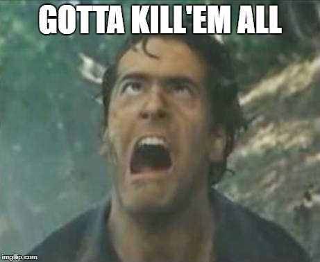 Ash Killedem |  GOTTA KILL'EM ALL | image tagged in agony ash - evil dead | made w/ Imgflip meme maker