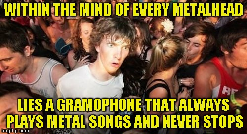 Somethimes I can hear those songs in my head louder that my own thoughts! | WITHIN THE MIND OF EVERY METALHEAD LIES A GRAMOPHONE THAT ALWAYS PLAYS METAL SONGS AND NEVER STOPS | image tagged in memes,sudden clarity clarence,metal,gramophone,powermetalhead,mind | made w/ Imgflip meme maker