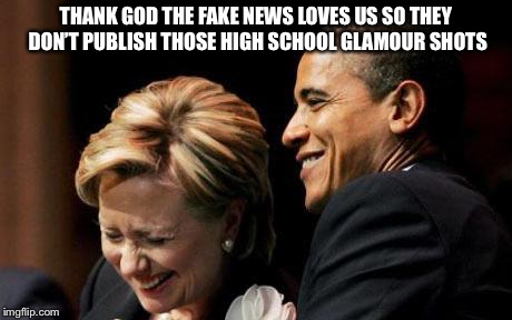 Hilbama | THANK GOD THE FAKE NEWS LOVES US SO THEY DON'T PUBLISH THOSE HIGH SCHOOL GLAMOUR SHOTS | image tagged in hilbama | made w/ Imgflip meme maker