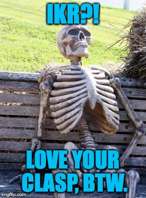 Waiting Skeleton Meme | IKR?! LOVE YOUR CLASP, BTW. | image tagged in memes,waiting skeleton | made w/ Imgflip meme maker