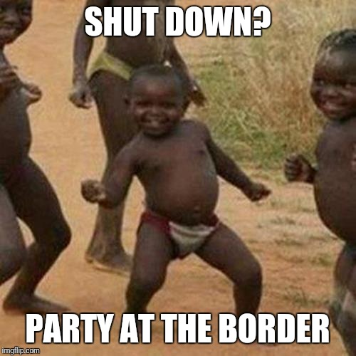 There's party's going on.  | SHUT DOWN? PARTY AT THE BORDER | image tagged in memes,third world success kid,government shutdown,president trump | made w/ Imgflip meme maker