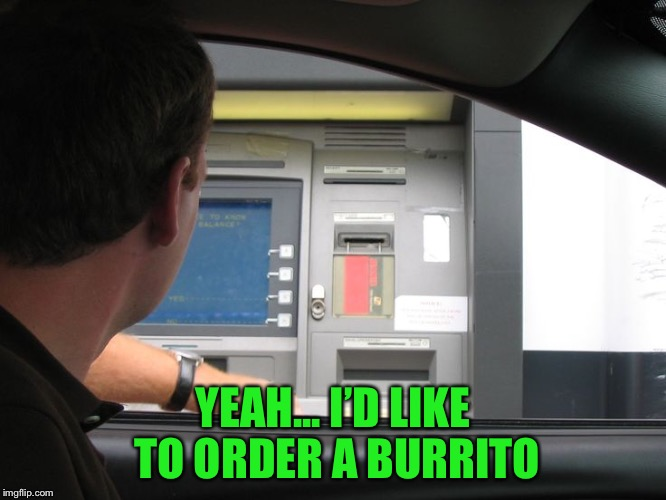 Florida man arrested for drunk driving, after trying to order a burrito from a bank drive up teller! | YEAH... I'D LIKE TO ORDER A BURRITO | image tagged in burrito,you're drunk,meanwhile in florida | made w/ Imgflip meme maker
