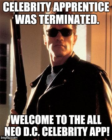 Celebrity Apprentice was Terminated.  Welcome to the All NEO  D.C. CELEBRITY APP!  (1st Anniversary POTUS TRUMP Edition) | CELEBRITY APPRENTICE WAS TERMINATED. WELCOME TO THE ALL NEO D.C. CELEBRITY APP! | image tagged in terminator 2,celebrity,terminator arnold schwarzenegger,trump,the matrix,washington dc | made w/ Imgflip meme maker