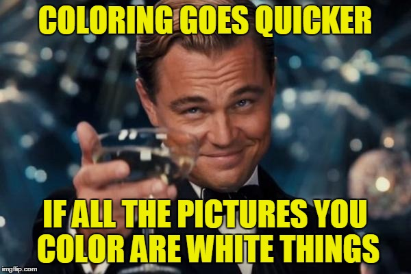 Leonardo Dicaprio Cheers Meme | COLORING GOES QUICKER IF ALL THE PICTURES YOU COLOR ARE WHITE THINGS | image tagged in memes,leonardo dicaprio cheers | made w/ Imgflip meme maker