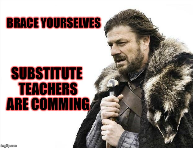 Brace Yourselves X is Coming | BRACE YOURSELVES SUBSTITUTE TEACHERS ARE COMMING | image tagged in memes,brace yourselves x is coming | made w/ Imgflip meme maker