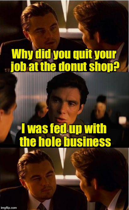 Meanwhile at the Pun bar | Why did you quit your job at the donut shop? I was fed up with the hole business | image tagged in memes,inception,bad pun,funny,donuts,hole | made w/ Imgflip meme maker