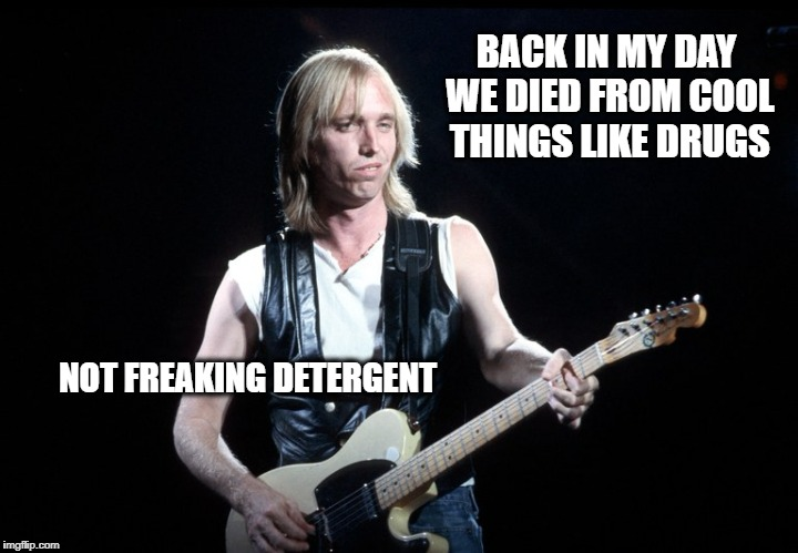 BACK IN MY DAY WE DIED FROM COOL THINGS LIKE DRUGS NOT FREAKING DETERGENT | image tagged in tom petty | made w/ Imgflip meme maker