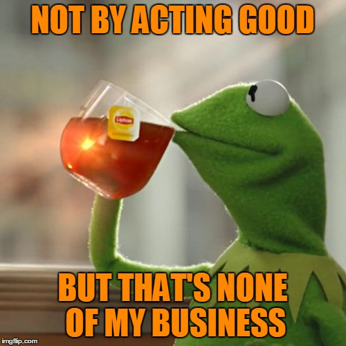 But Thats None Of My Business Meme | NOT BY ACTING GOOD BUT THAT'S NONE OF MY BUSINESS | image tagged in memes,but thats none of my business,kermit the frog | made w/ Imgflip meme maker