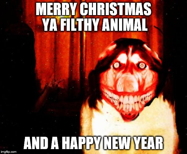 MERRY CHRISTMAS YA FILTHY ANIMAL AND A HAPPY NEW YEAR | image tagged in hehe get scared | made w/ Imgflip meme maker