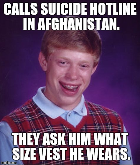 Bad Luck Brian Meme | CALLS SUICIDE HOTLINE IN AFGHANISTAN. THEY ASK HIM WHAT SIZE VEST HE WEARS. | image tagged in memes,bad luck brian,islamic terrorism,suicide bomber | made w/ Imgflip meme maker