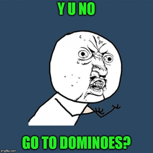Y U No Meme | Y U NO GO TO DOMINOES? | image tagged in memes,y u no | made w/ Imgflip meme maker