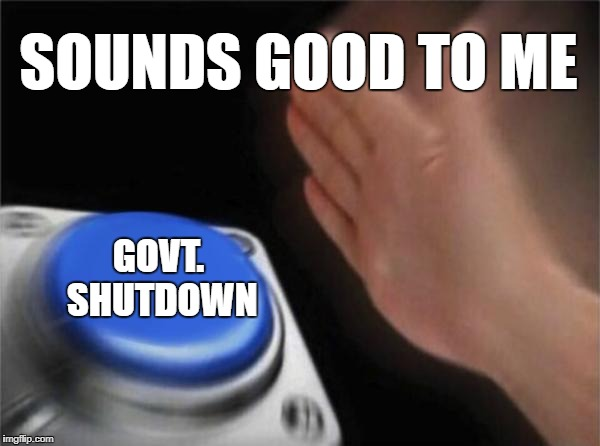 Don't call us. We'll call you. | SOUNDS GOOD TO ME GOVT. SHUTDOWN | image tagged in memes,blank nut button,politics,taxes | made w/ Imgflip meme maker