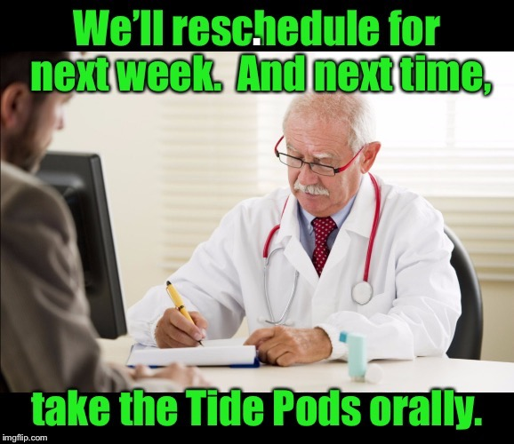 Modern Colonoscopy prep | . | image tagged in memes,colonoscopy,tide pods,prep,doctor,oral | made w/ Imgflip meme maker