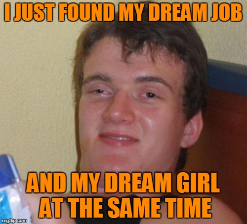 10 Guy Meme | I JUST FOUND MY DREAM JOB AND MY DREAM GIRL AT THE SAME TIME | image tagged in memes,10 guy | made w/ Imgflip meme maker