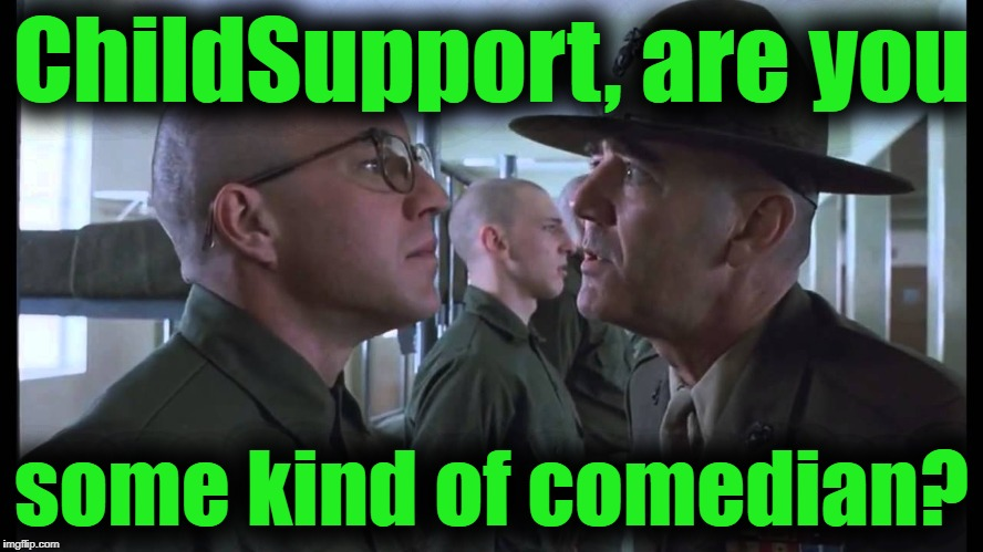 full metal jacket | ChildSupport, are you some kind of comedian? | image tagged in full metal jacket | made w/ Imgflip meme maker