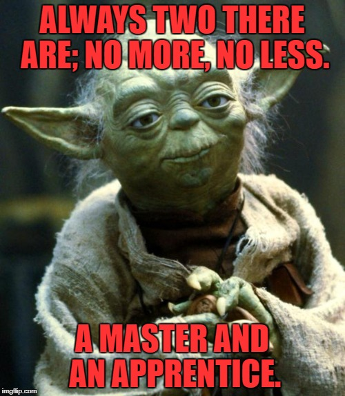 Star Wars Yoda Meme | ALWAYS TWO THERE ARE; NO MORE, NO LESS. A MASTER AND AN APPRENTICE. | image tagged in memes,star wars yoda | made w/ Imgflip meme maker