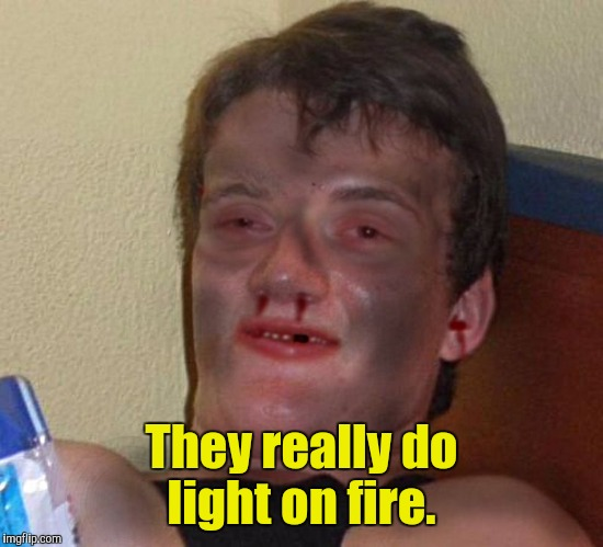They really do light on fire. | made w/ Imgflip meme maker