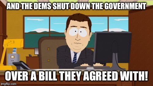 WTF? |  AND THE DEMS SHUT DOWN THE GOVERNMENT; OVER A BILL THEY AGREED WITH! | image tagged in memes,aaaaand its gone,democrats,government,shut-down | made w/ Imgflip meme maker