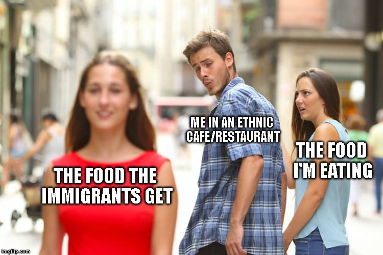 Might have questionable ingredients, but it smells fiiiiiine! | THE FOOD THE IMMIGRANTS GET ME IN AN ETHNIC CAFE/RESTAURANT THE FOOD I'M EATING | image tagged in memes,distracted boyfriend,food,restaurant,cafe,immigrant | made w/ Imgflip meme maker