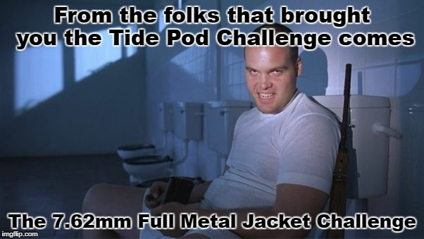 Open up and say Aaaah! | From the folks that brought you the Tide Pod Challenge comes The 7.62mm Full Metal Jacket Challenge | image tagged in private pyle,tide pod challenge,full metal jacket,suicide,kill yourself | made w/ Imgflip meme maker