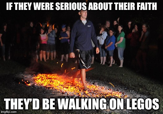 IF THEY WERE SERIOUS ABOUT THEIR FAITH THEY'D BE WALKING ON LEGOS | image tagged in memes,funny,legos,lego week,lego | made w/ Imgflip meme maker