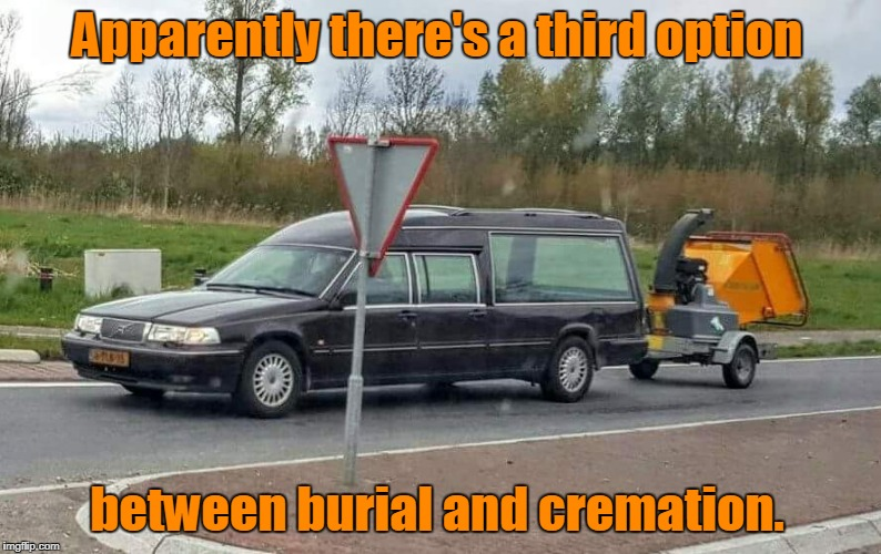 Talk about a low budget funeral. | Apparently there's a third option between burial and cremation. | image tagged in funny,funeral,wood chipper,hearse | made w/ Imgflip meme maker