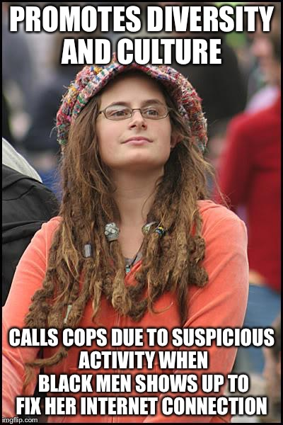 College Liberal Meme | PROMOTES DIVERSITY AND CULTURE CALLS COPS DUE TO SUSPICIOUS ACTIVITY WHEN BLACK MEN SHOWS UP TO FIX HER INTERNET CONNECTION | image tagged in memes,college liberal | made w/ Imgflip meme maker