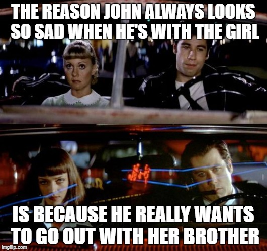 Closeted John Travolta |  THE REASON JOHN ALWAYS LOOKS SO SAD WHEN HE'S WITH THE GIRL; IS BECAUSE HE REALLY WANTS TO GO OUT WITH HER BROTHER | image tagged in john travolta,lgbtq,closeted gay,gay,poor guy | made w/ Imgflip meme maker