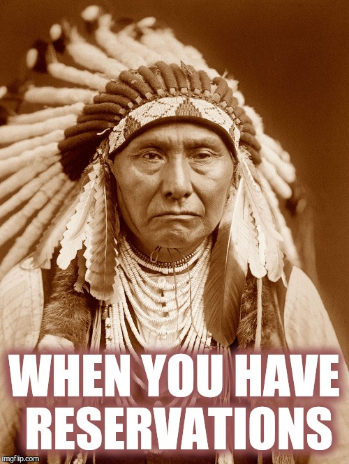 The face you make | WHEN YOU HAVE RESERVATIONS | image tagged in native americans day,immigration | made w/ Imgflip meme maker
