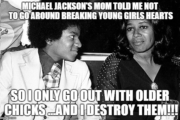 billie jean is not my girl | MICHAEL JACKSON'S MOM TOLD ME NOT TO GO AROUND BREAKING YOUNG GIRLS HEARTS SO I ONLY GO OUT WITH OLDER CHICKS ...AND I DESTROY THEM!!! | image tagged in michael jackson,advise,young girls,mom | made w/ Imgflip meme maker