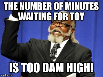 Too Damn High Meme | THE NUMBER OF MINUTES WAITING FOR TOY IS TOO DAM HIGH! | image tagged in memes,too damn high | made w/ Imgflip meme maker