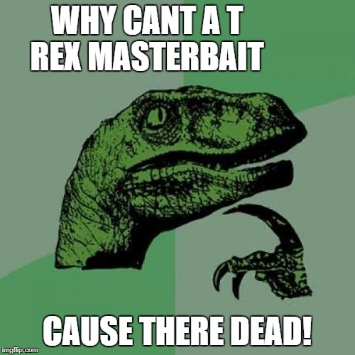 Philosoraptor Meme | WHY CANT A T REX MASTERBAIT CAUSE THERE DEAD! | image tagged in memes,philosoraptor | made w/ Imgflip meme maker