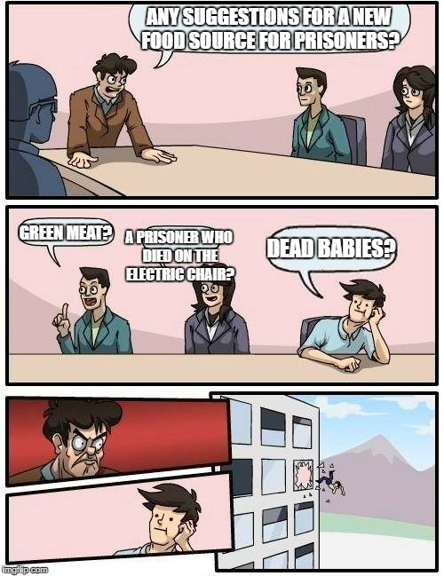 Boardroom Meeting Suggestion Meme | ANY SUGGESTIONS FOR A NEW FOOD SOURCE FOR PRISONERS? GREEN MEAT? A PRISONER WHO DIED ON THE ELECTRIC CHAIR? DEAD BABIES? | image tagged in memes,boardroom meeting suggestion | made w/ Imgflip meme maker
