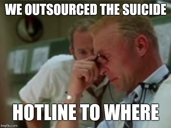 WE OUTSOURCED THE SUICIDE HOTLINE TO WHERE | made w/ Imgflip meme maker