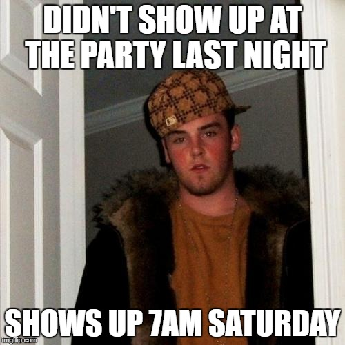 Scumbag Steve Meme | DIDN'T SHOW UP AT THE PARTY LAST NIGHT SHOWS UP 7AM SATURDAY | image tagged in memes,scumbag steve | made w/ Imgflip meme maker