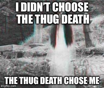 Ghost week Jan. 21-27 submit everything ghost and tag it ghost  Meme week! | I DIDN'T CHOOSE THE THUG DEATH THE THUG DEATH CHOSE ME | made w/ Imgflip meme maker