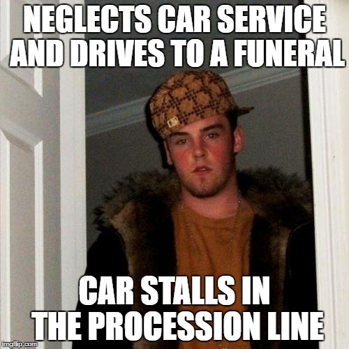 Scumbag Steve Meme | NEGLECTS CAR SERVICE AND DRIVES TO A FUNERAL CAR STALLS IN THE PROCESSION LINE | image tagged in memes,scumbag steve | made w/ Imgflip meme maker