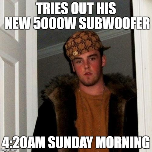 Scumbag Steve Meme | TRIES OUT HIS NEW 5000W SUBWOOFER 4:20AM SUNDAY MORNING | image tagged in memes,scumbag steve | made w/ Imgflip meme maker
